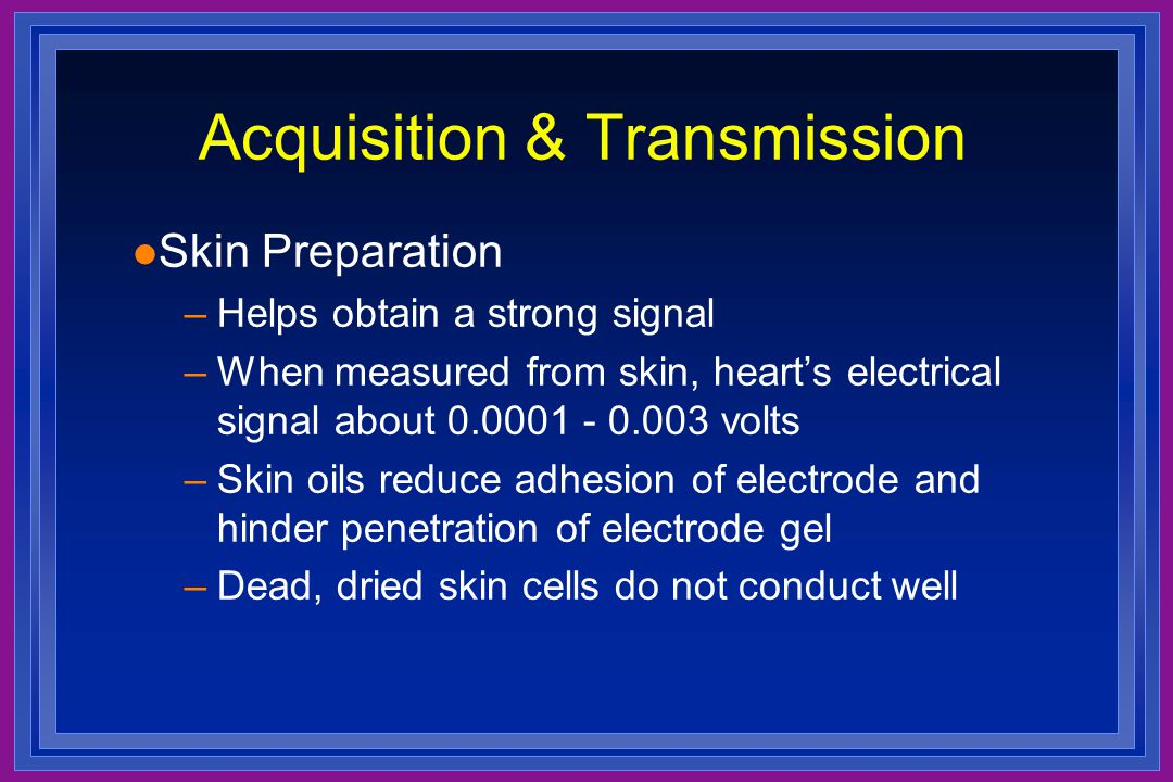 l Skin Preparation –Helps obtain a strong signal –When measured from skin, heart's electrical signal about 0.0001 - 0.003 volts –Skin oils reduce adhe