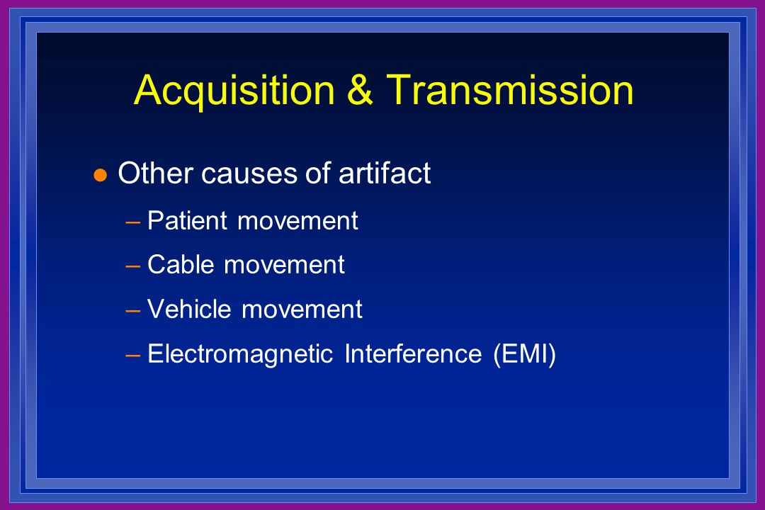 Acquisition & Transmission l Other causes of artifact –Patient movement –Cable movement –Vehicle movement –Electromagnetic Interference (EMI)
