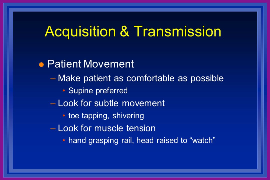 Acquisition & Transmission l Patient Movement –Make patient as comfortable as possible Supine preferred –Look for subtle movement toe tapping, shiveri