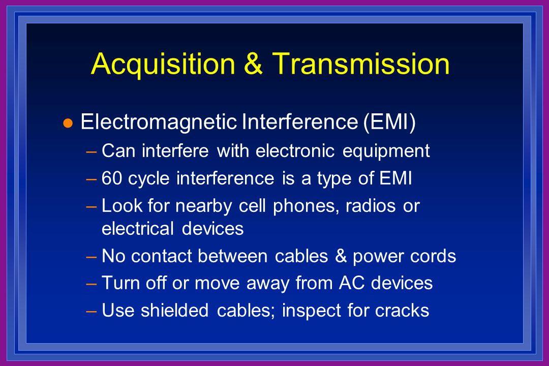 Acquisition & Transmission l Electromagnetic Interference (EMI) –Can interfere with electronic equipment –60 cycle interference is a type of EMI –Look