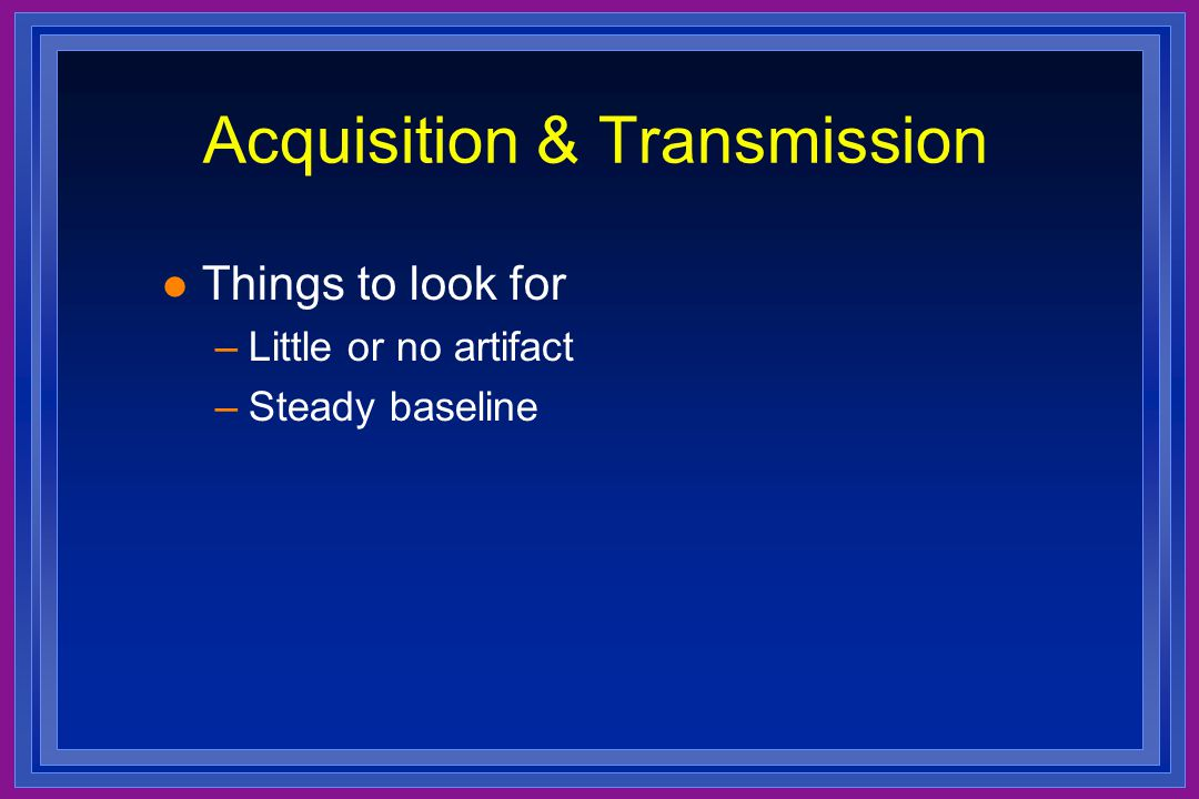 Acquisition & Transmission l Things to look for –Little or no artifact –Steady baseline
