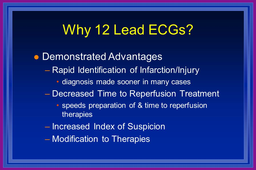 Why 12 Lead ECGs? l Demonstrated Advantages –Rapid Identification of Infarction/Injury diagnosis made sooner in many cases –Decreased Time to Reperfus