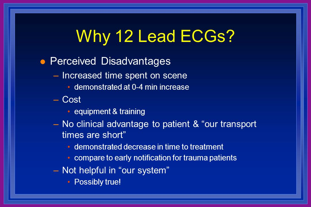 Why 12 Lead ECGs? l Perceived Disadvantages –Increased time spent on scene demonstrated at 0-4 min increase –Cost equipment & training –No clinical ad