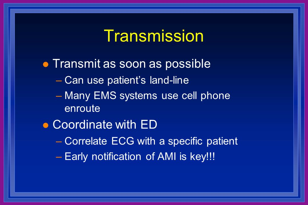 Transmission l Transmit as soon as possible –Can use patient's land-line –Many EMS systems use cell phone enroute l Coordinate with ED –Correlate ECG