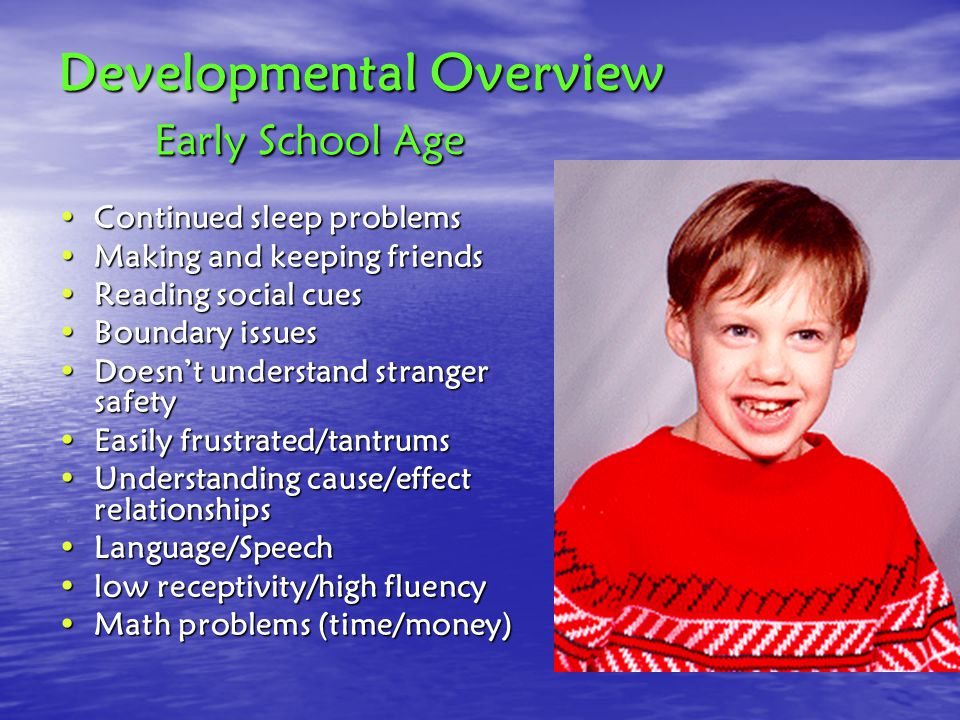 Developmental Overview Early School Age Continued sleep problemsContinued sleep problems Making and keeping friendsMaking and keeping friends Reading social cuesReading social cues Boundary issuesBoundary issues Doesn't understand stranger safetyDoesn't understand stranger safety Easily frustrated/tantrumsEasily frustrated/tantrums Understanding cause/effect relationshipsUnderstanding cause/effect relationships Language/SpeechLanguage/Speech low receptivity/high fluencylow receptivity/high fluency Math problems (time/money)Math problems (time/money)
