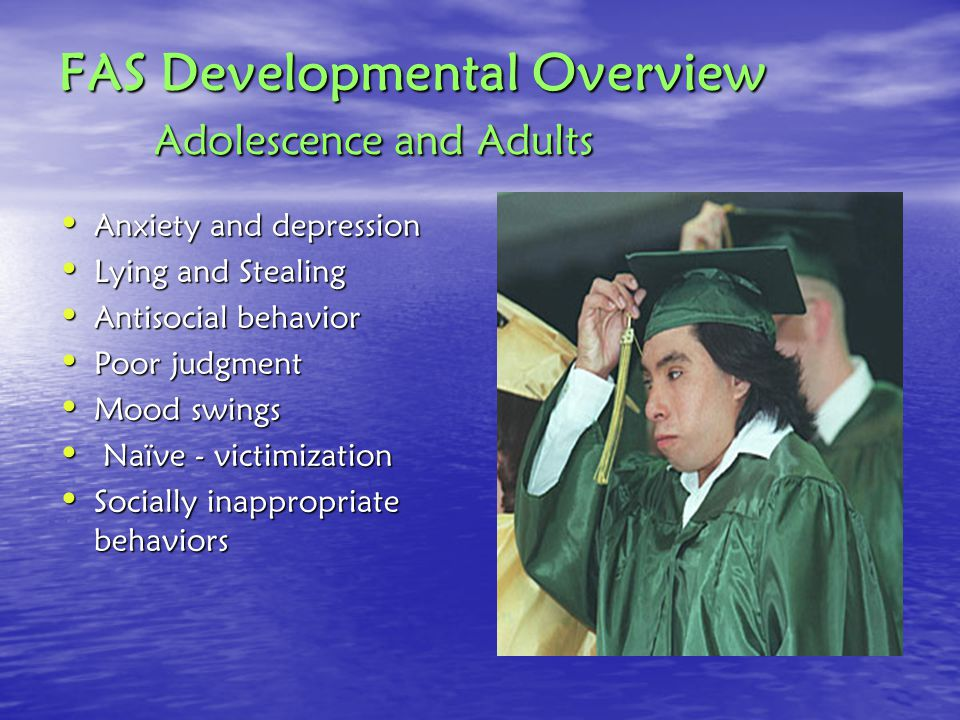 FAS Developmental Overview Adolescence and Adults Anxiety and depression Anxiety and depression Lying and Stealing Lying and Stealing Antisocial behavior Antisocial behavior Poor judgment Poor judgment Mood swings Mood swings Naïve - victimization Naïve - victimization Socially inappropriate behaviors Socially inappropriate behaviors