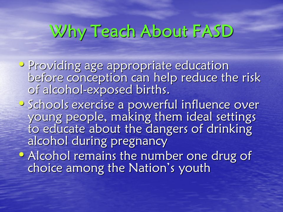 Why Teach About FASD Providing age appropriate education before conception can help reduce the risk of alcohol-exposed births.