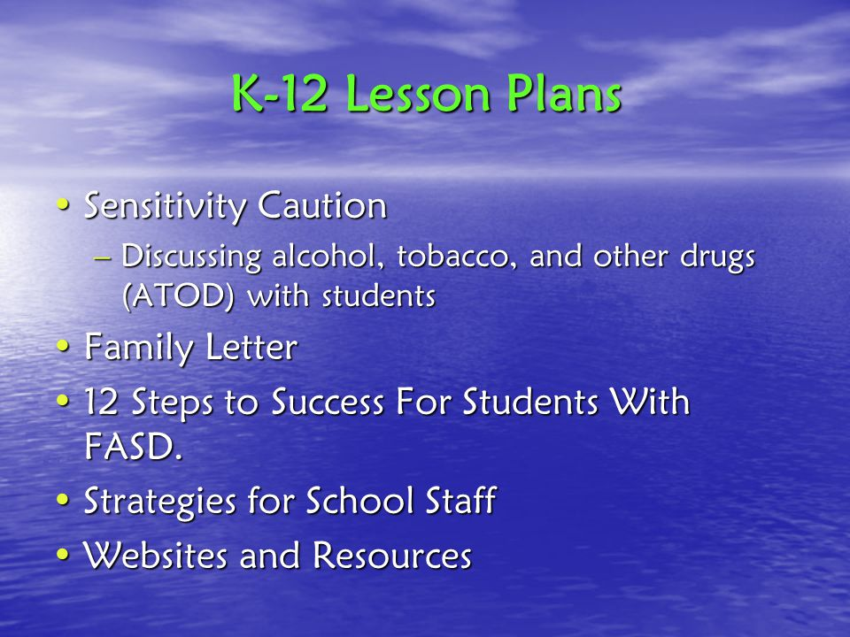 K-12 Lesson Plans Sensitivity CautionSensitivity Caution –Discussing alcohol, tobacco, and other drugs (ATOD) with students Family LetterFamily Letter 12 Steps to Success For Students With FASD.12 Steps to Success For Students With FASD.