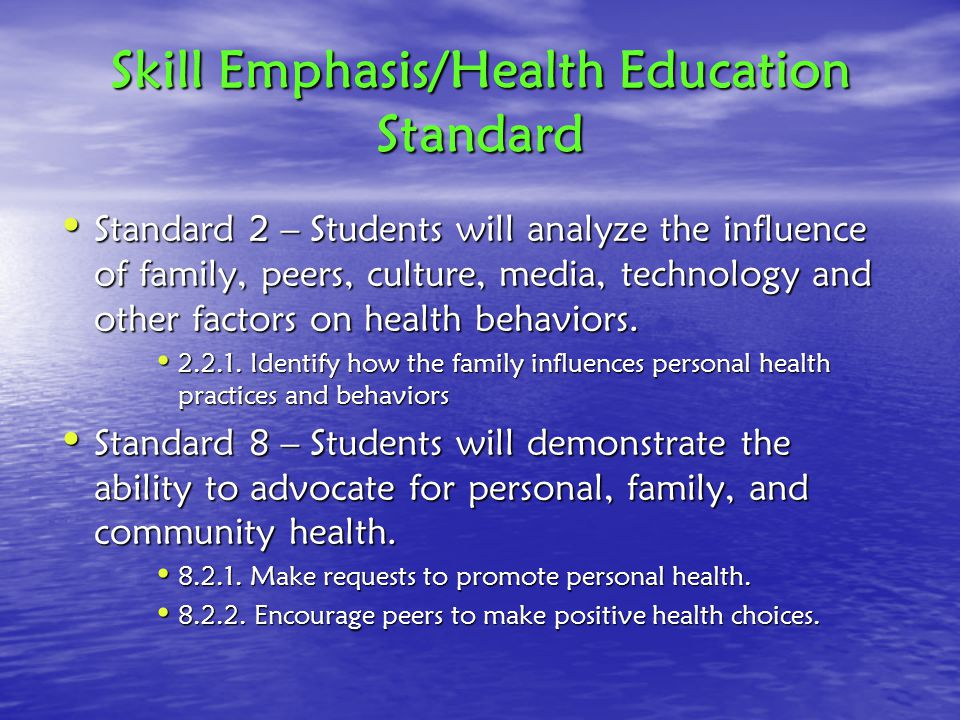 Skill Emphasis/Health Education Standard Standard 2 – Students will analyze the influence of family, peers, culture, media, technology and other factors on health behaviors.