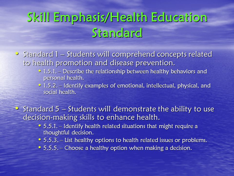 Skill Emphasis/Health Education Standard Standard 1 – Students will comprehend concepts related to health promotion and disease prevention.