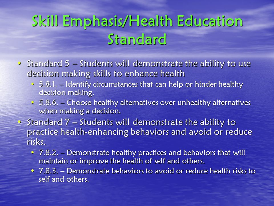 Skill Emphasis/Health Education Standard Standard 5 – Students will demonstrate the ability to use decision making skills to enhance healthStandard 5 – Students will demonstrate the ability to use decision making skills to enhance health 5.8.1.