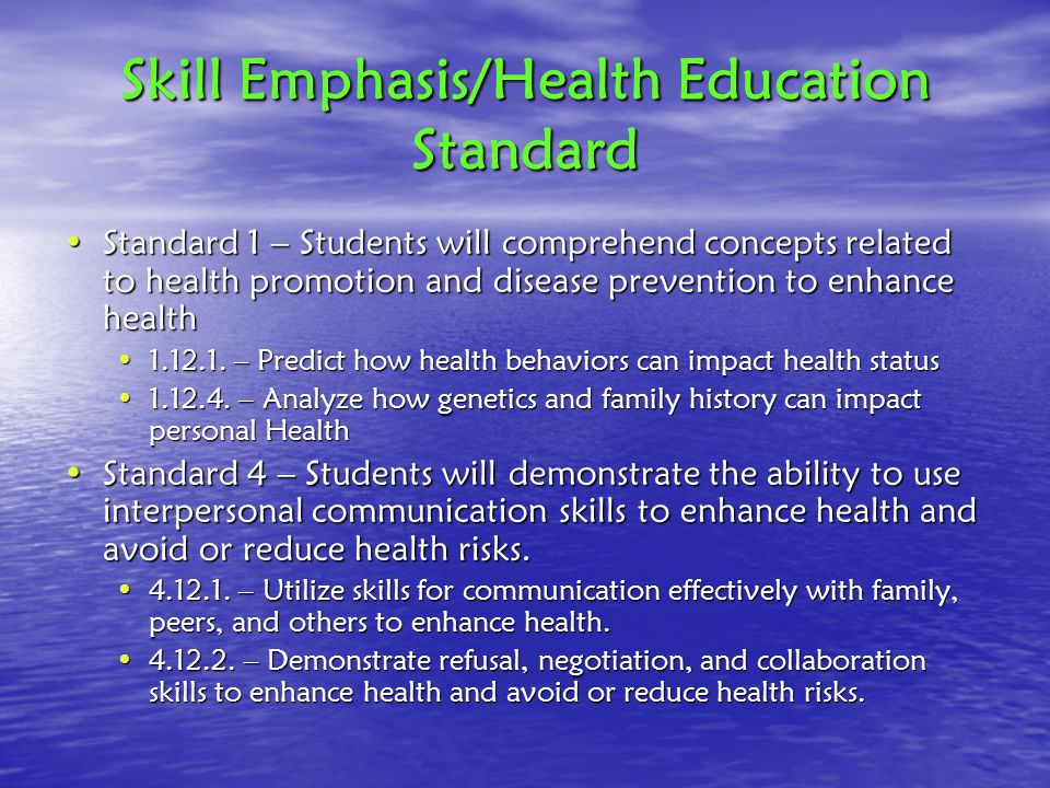 Skill Emphasis/Health Education Standard Standard 1 – Students will comprehend concepts related to health promotion and disease prevention to enhance healthStandard 1 – Students will comprehend concepts related to health promotion and disease prevention to enhance health 1.12.1.