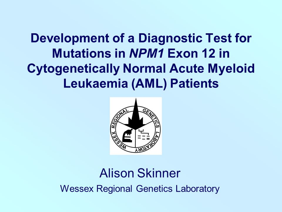 Development of a Diagnostic Test for Mutations in NPM1 Exon 12 in Cytogenetically Normal Acute Myeloid Leukaemia (AML) Patients Alison Skinner Wessex Regional Genetics Laboratory