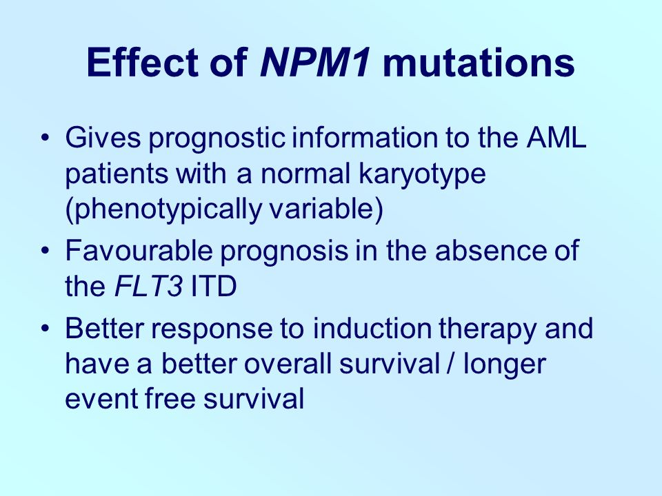 Effect of NPM1 mutations Gives prognostic information to the AML patients with a normal karyotype (phenotypically variable) Favourable prognosis in the absence of the FLT3 ITD Better response to induction therapy and have a better overall survival / longer event free survival