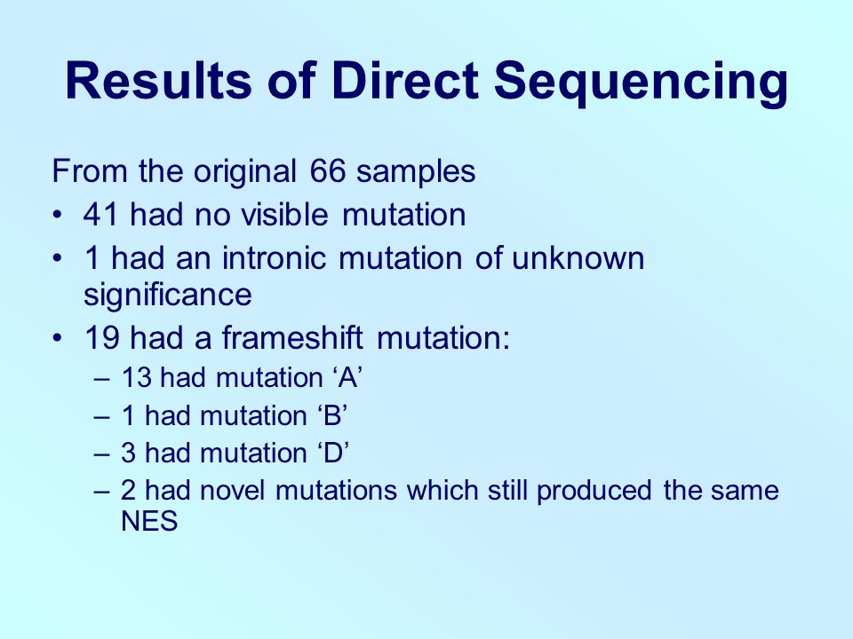 Results of Direct Sequencing From the original 66 samples 41 had no visible mutation 1 had an intronic mutation of unknown significance 19 had a frameshift mutation: –13 had mutation 'A' –1 had mutation 'B' –3 had mutation 'D' –2 had novel mutations which still produced the same NES