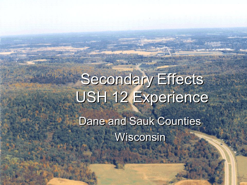 USH 12 – Secondary Effects Secondary Effects USH 12 Experience Dane and Sauk Counties Wisconsin Dane and Sauk Counties Wisconsin