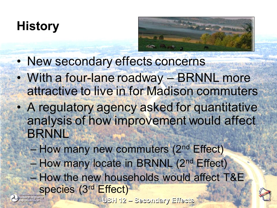 USH 12 – Secondary Effects History New secondary effects concerns With a four-lane roadway – BRNNL more attractive to live in for Madison commuters A regulatory agency asked for quantitative analysis of how improvement would affect BRNNL –How many new commuters (2 nd Effect) –How many locate in BRNNL (2 nd Effect) –How the new households would affect T&E species (3 rd Effect)