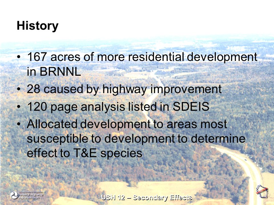 USH 12 – Secondary Effects History 167 acres of more residential development in BRNNL 28 caused by highway improvement 120 page analysis listed in SDEIS Allocated development to areas most susceptible to development to determine effect to T&E species