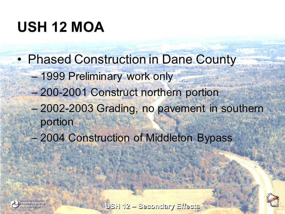 USH 12 – Secondary Effects USH 12 MOA Phased Construction in Dane County –1999 Preliminary work only –200-2001 Construct northern portion –2002-2003 Grading, no pavement in southern portion –2004 Construction of Middleton Bypass