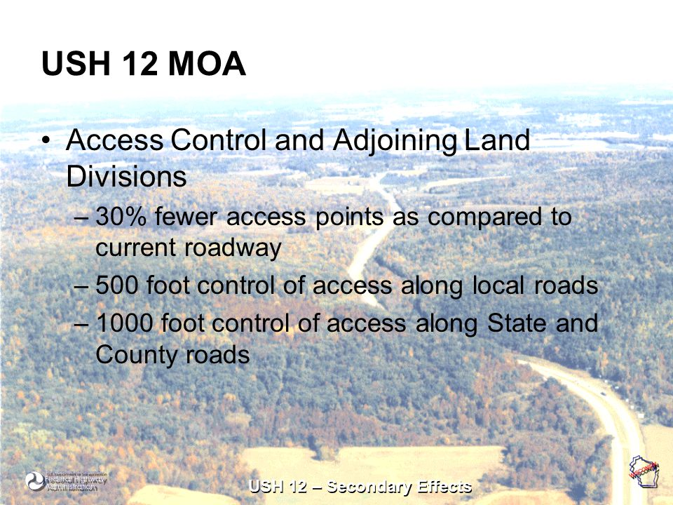 USH 12 – Secondary Effects USH 12 MOA Access Control and Adjoining Land Divisions –30% fewer access points as compared to current roadway –500 foot control of access along local roads –1000 foot control of access along State and County roads