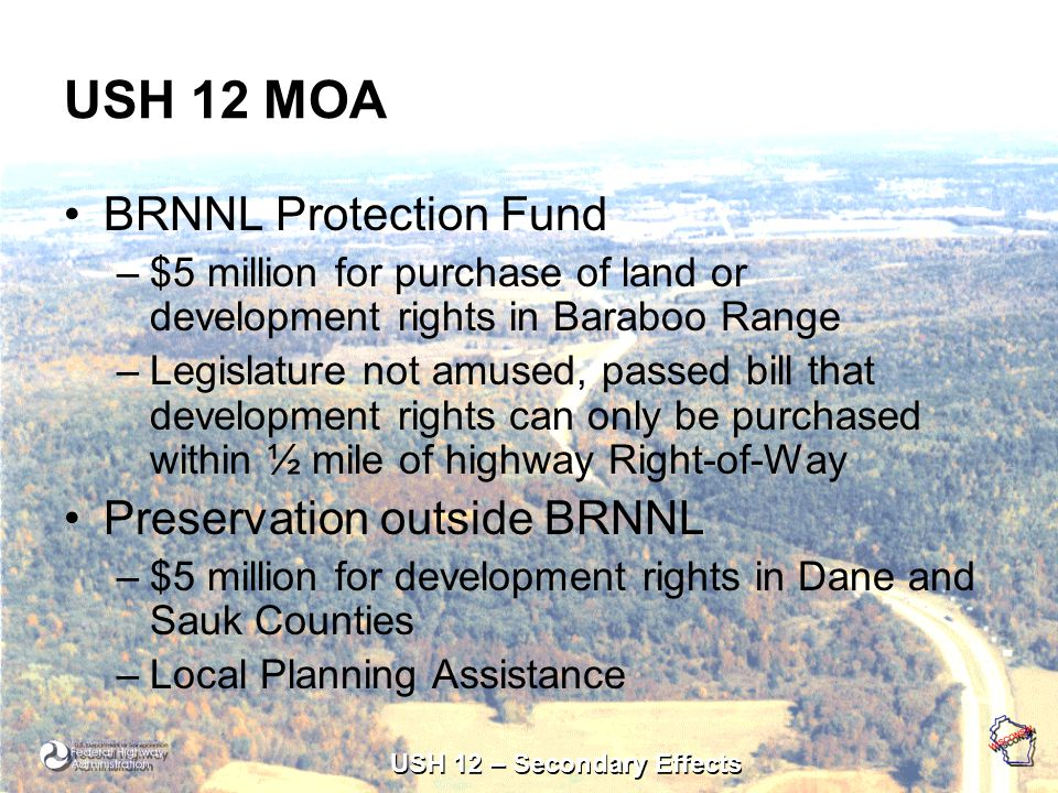 USH 12 – Secondary Effects USH 12 MOA BRNNL Protection Fund –$5 million for purchase of land or development rights in Baraboo Range –Legislature not amused, passed bill that development rights can only be purchased within ½ mile of highway Right-of-Way Preservation outside BRNNL –$5 million for development rights in Dane and Sauk Counties –Local Planning Assistance