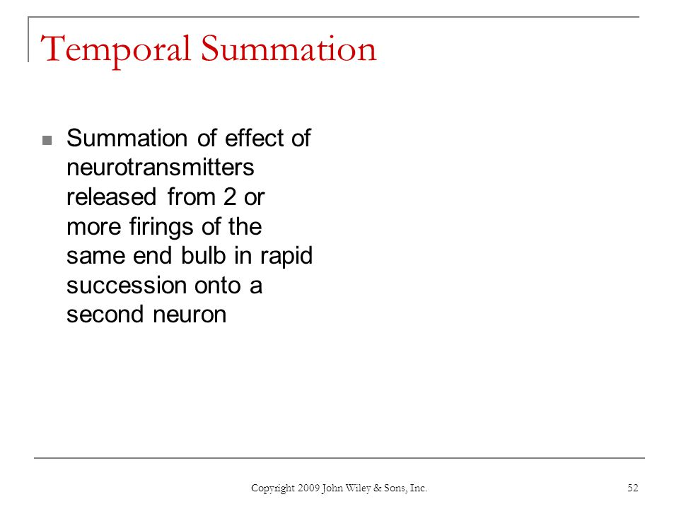 Copyright 2009 John Wiley & Sons, Inc. 52 Temporal Summation Summation of effect of neurotransmitters released from 2 or more firings of the same end