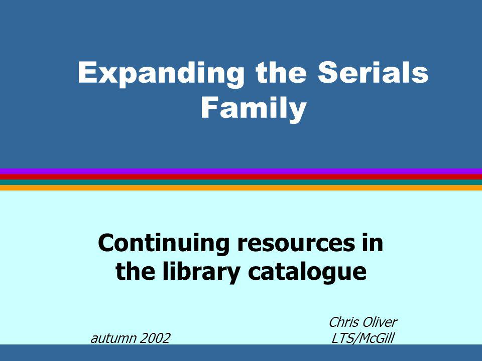 Expanding the Serials Family Continuing resources in the library catalogue Chris Oliver autumn 2002 LTS/McGill