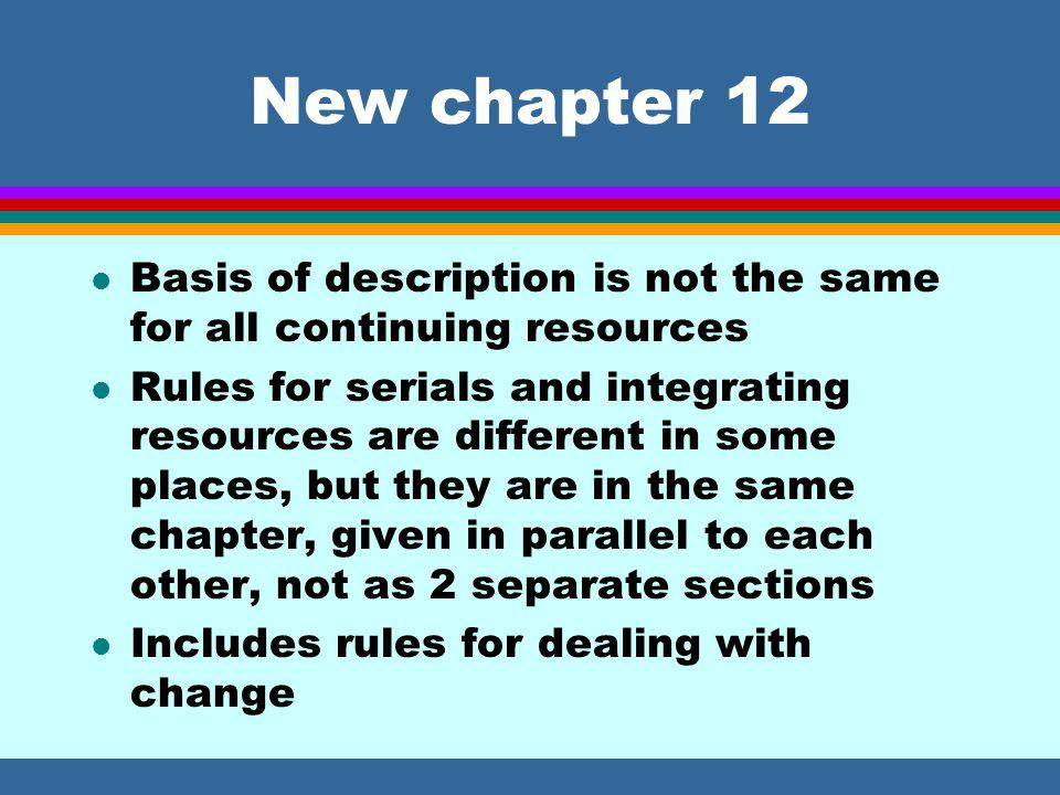 New chapter 12 l Basis of description is not the same for all continuing resources l Rules for serials and integrating resources are different in some places, but they are in the same chapter, given in parallel to each other, not as 2 separate sections l Includes rules for dealing with change