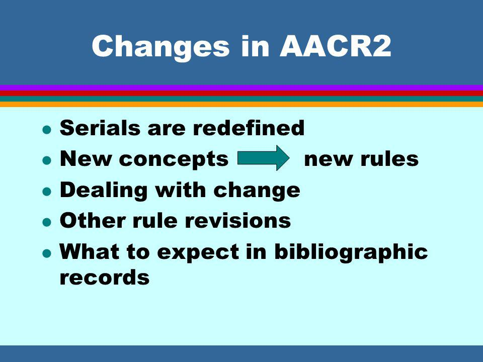 Changes in AACR2 l Serials are redefined l New concepts new rules l Dealing with change l Other rule revisions l What to expect in bibliographic records