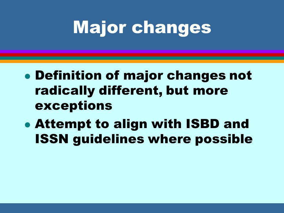 Major changes l Definition of major changes not radically different, but more exceptions l Attempt to align with ISBD and ISSN guidelines where possible