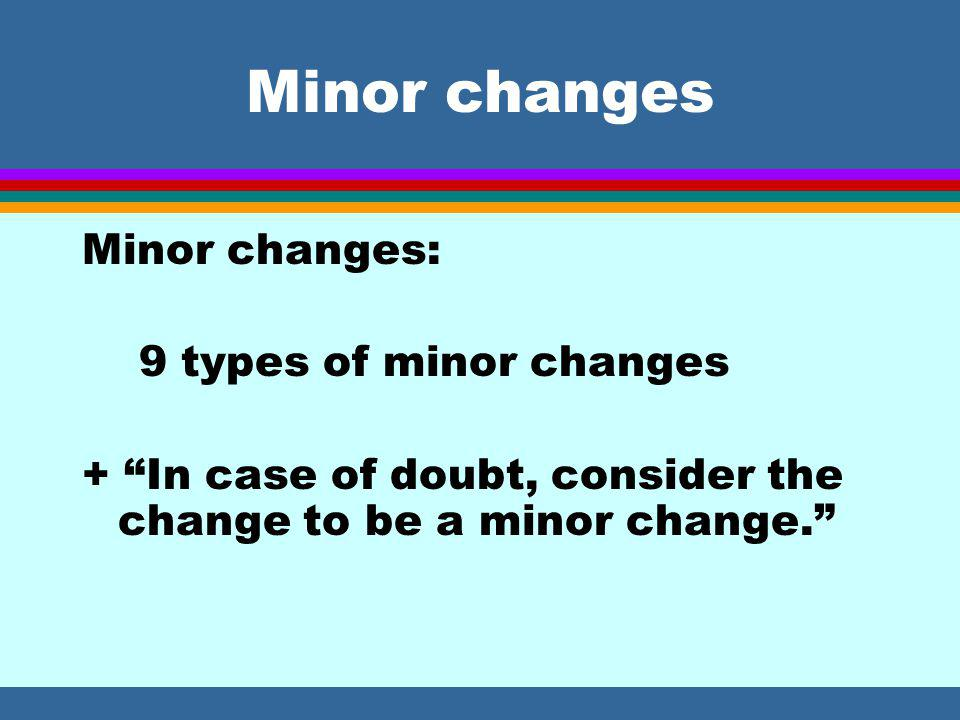 Minor changes Minor changes: 9 types of minor changes + In case of doubt, consider the change to be a minor change.