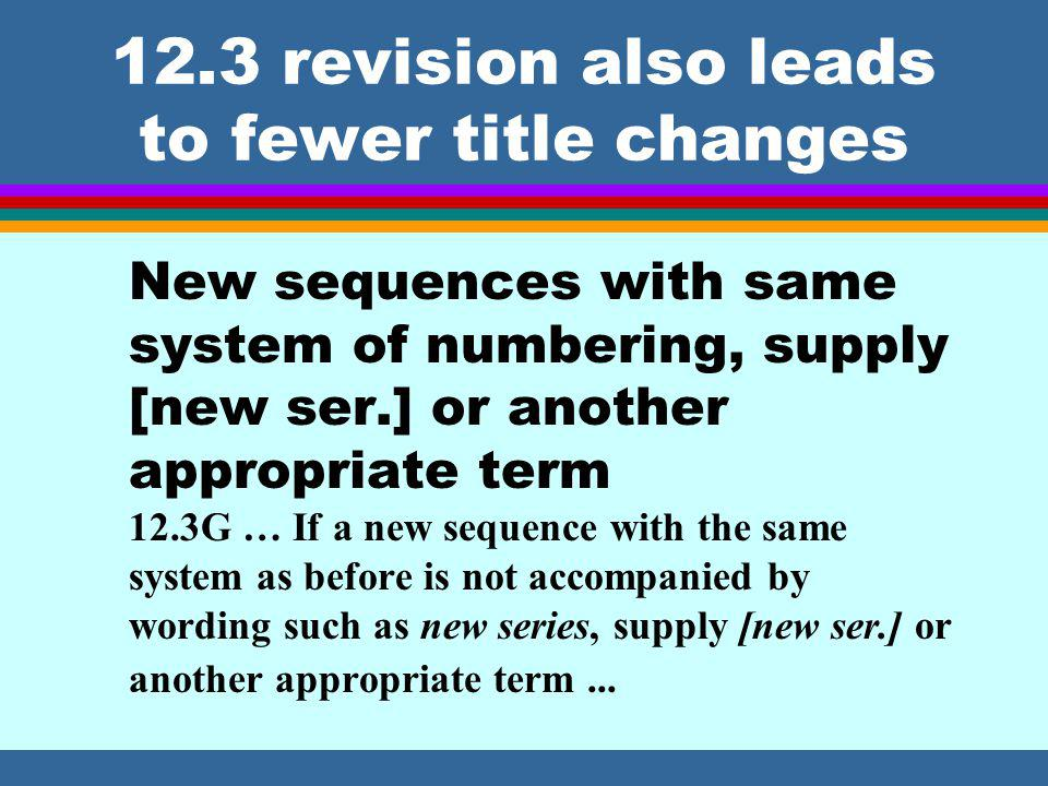 12.3 revision also leads to fewer title changes New sequences with same system of numbering, supply [new ser.] or another appropriate term 12.3G … If a new sequence with the same system as before is not accompanied by wording such as new series, supply [new ser.] or another appropriate term...