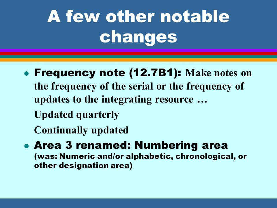 A few other notable changes Frequency note (12.7B1): Make notes on the frequency of the serial or the frequency of updates to the integrating resource … Updated quarterly Continually updated l Area 3 renamed: Numbering area (was: Numeric and/or alphabetic, chronological, or other designation area)