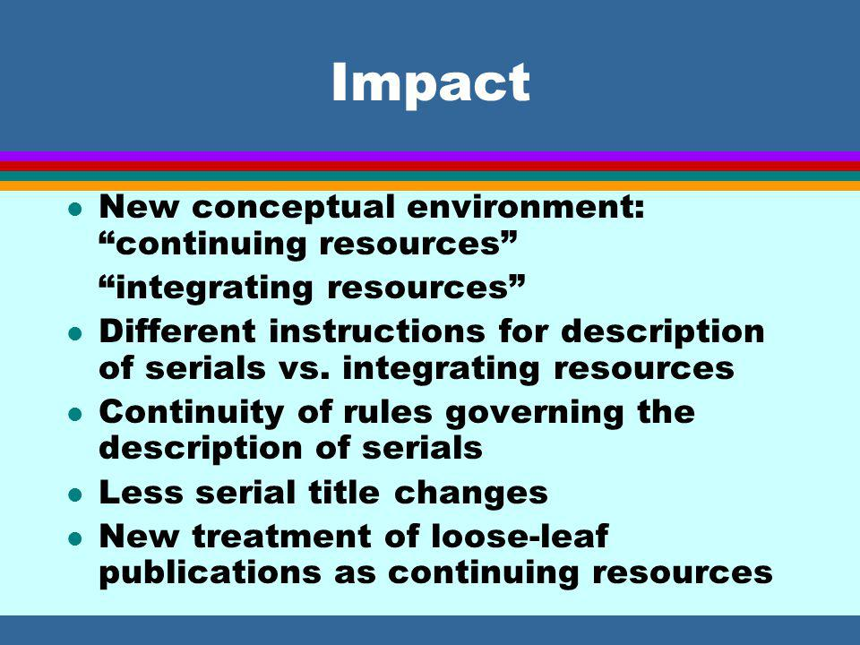 Impact l New conceptual environment: continuing resources integrating resources l Different instructions for description of serials vs.