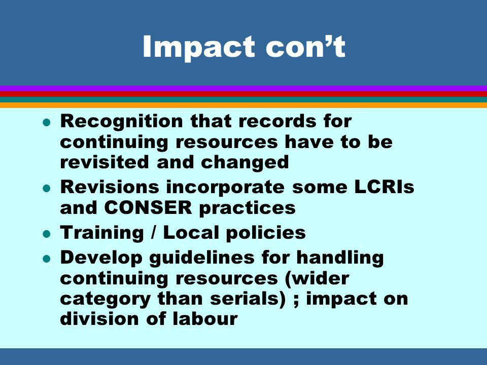 Impact con't l Recognition that records for continuing resources have to be revisited and changed l Revisions incorporate some LCRIs and CONSER practices l Training / Local policies l Develop guidelines for handling continuing resources (wider category than serials) ; impact on division of labour