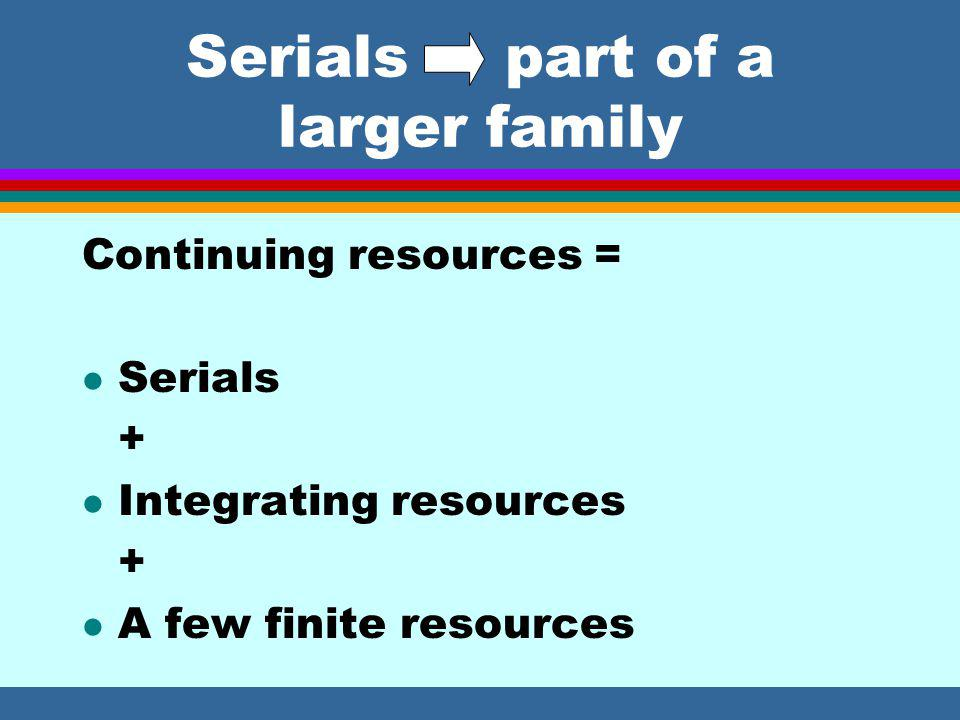 Change in definition of serial l Serial: a continuing resource issued in a succession of discrete parts, usually bearing numbering, that has no predetermined conclusion.
