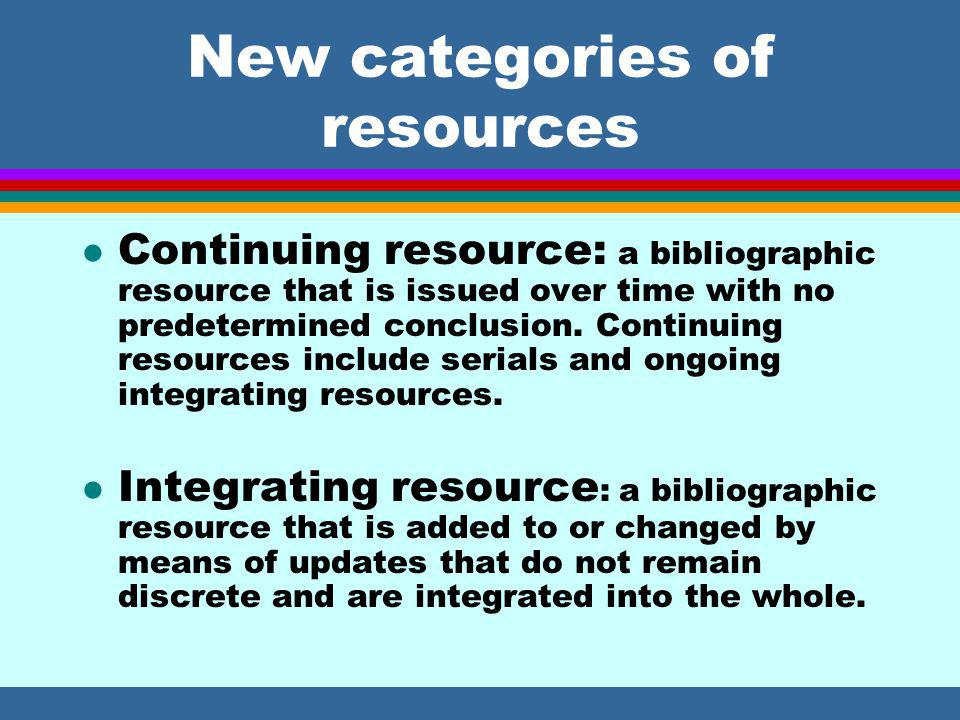 New categories of resources l Continuing resource: a bibliographic resource that is issued over time with no predetermined conclusion.