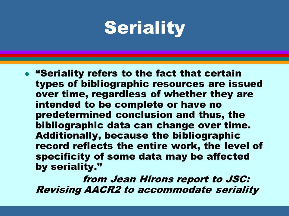 Seriality l Seriality refers to the fact that certain types of bibliographic resources are issued over time, regardless of whether they are intended to be complete or have no predetermined conclusion and thus, the bibliographic data can change over time.