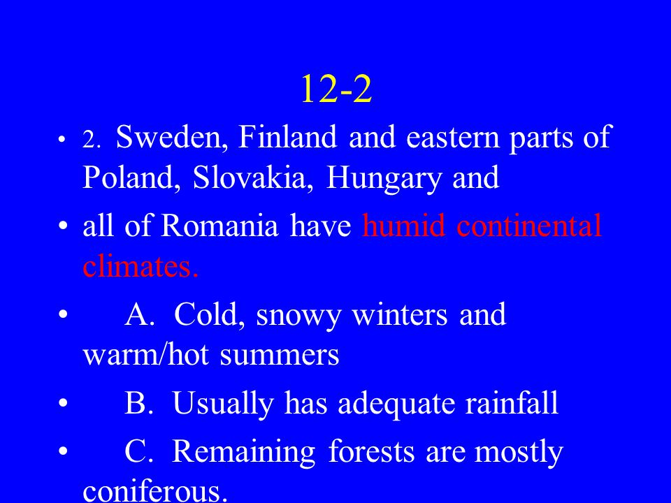 12-2 2. Sweden, Finland and eastern parts of Poland, Slovakia, Hungary and all of Romania have humid continental climates. A. Cold, snowy winters and