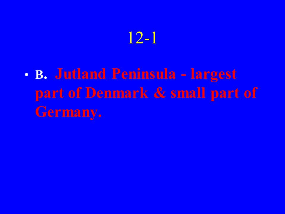 12-1 B. Jutland Peninsula - largest part of Denmark & small part of Germany.
