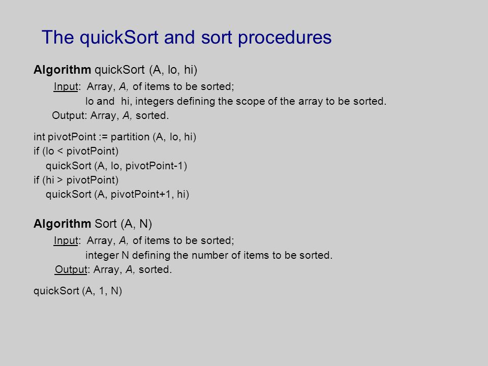 The quickSort and sort procedures Algorithm quickSort (A, lo, hi) Input: Array, A, of items to be sorted; lo and hi, integers defining the scope of the array to be sorted.
