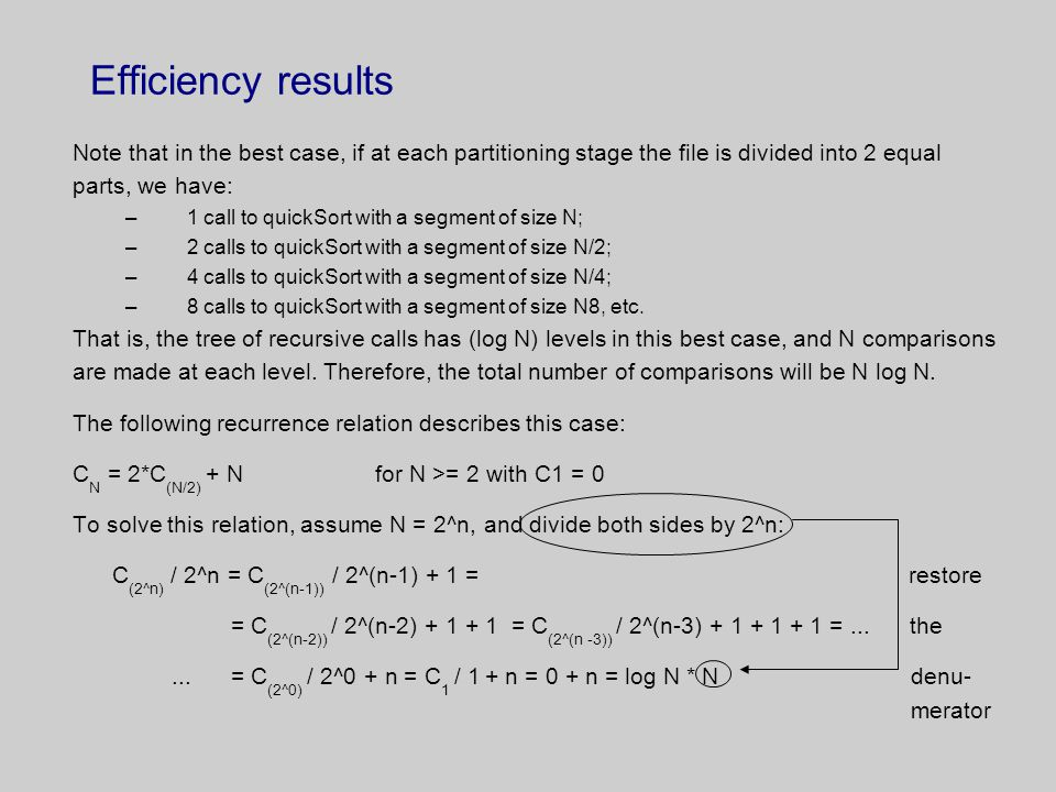 Efficiency results Note that in the best case, if at each partitioning stage the file is divided into 2 equal parts, we have: –1 call to quickSort with a segment of size N; –2 calls to quickSort with a segment of size N/2; –4 calls to quickSort with a segment of size N/4; –8 calls to quickSort with a segment of size N8, etc.