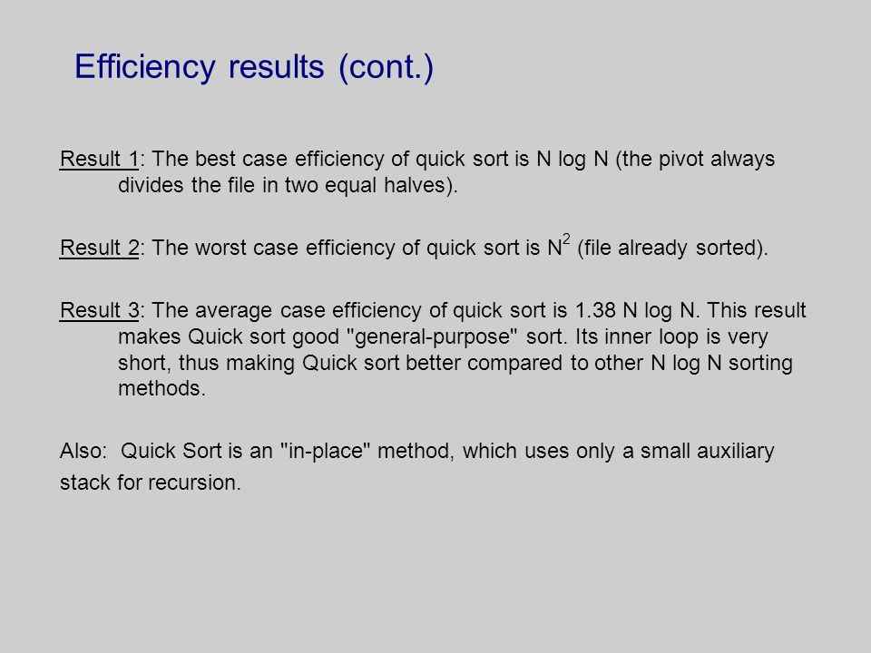 Efficiency results (cont.) Result 1: The best case efficiency of quick sort is N log N (the pivot always divides the file in two equal halves).