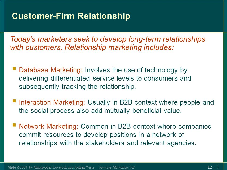 Slide ©2004 by Christopher Lovelock and Jochen Wirtz Services Marketing 5/E 12 - 8 Types of Relationships with Customers (Table 12.1) Type of Relationship--Firm and Customer Nature of Service Delivery Membership No formal relationship Continuous Cable TV Radio station Insurance Police College enrollment Lighthouse Discrete transactions Subscriber phone Pay phone Theater subscription Movie theater Warranty repair Public transport