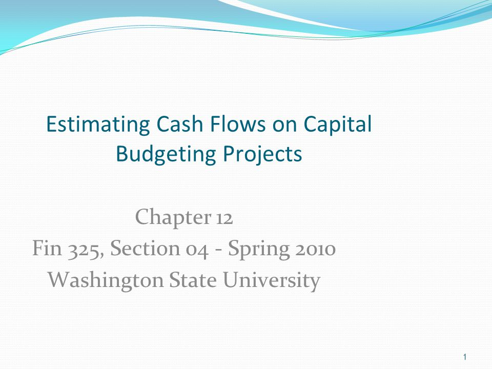 1 Chapter 12 Fin 325, Section 04 - Spring 2010 Washington State University Estimating Cash Flows on Capital Budgeting Projects