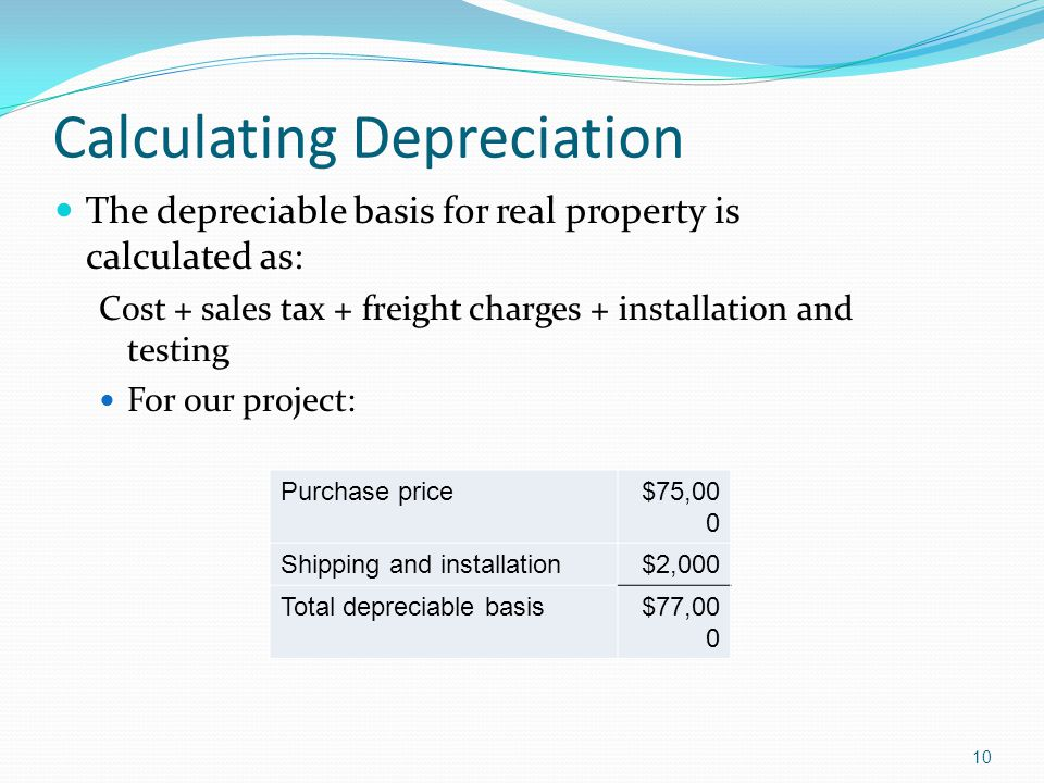 10 Calculating Depreciation The depreciable basis for real property is calculated as: Cost + sales tax + freight charges + installation and testing Fo