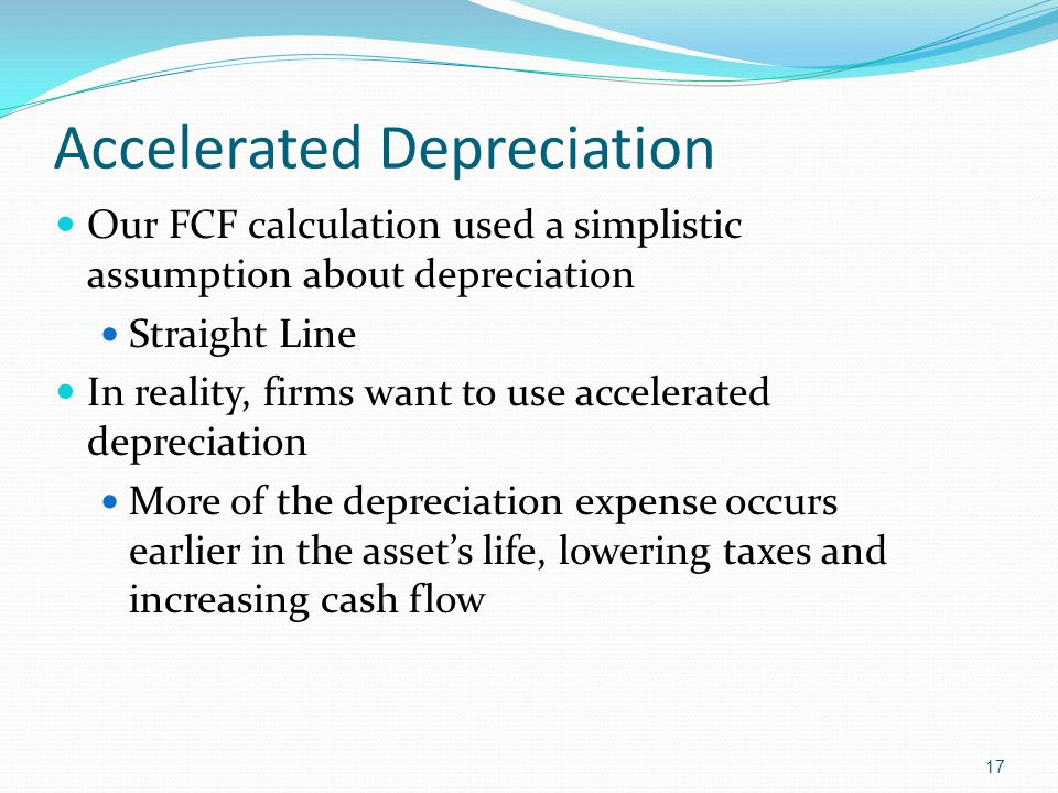 17 Accelerated Depreciation Our FCF calculation used a simplistic assumption about depreciation Straight Line In reality, firms want to use accelerate