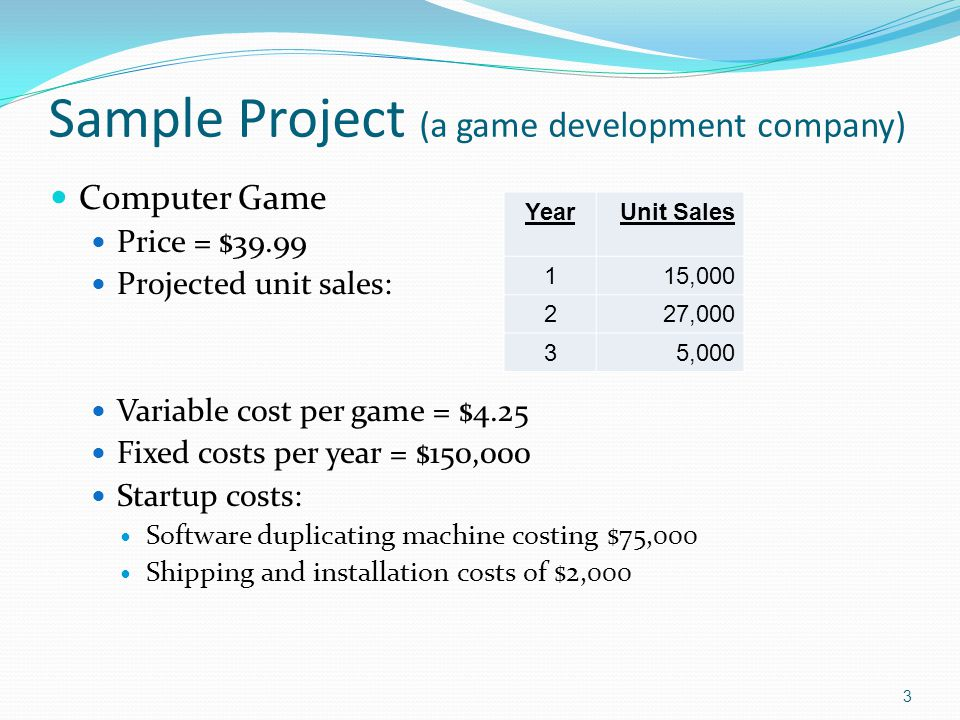 3 Sample Project (a game development company) Computer Game Price = $39.99 Projected unit sales: Variable cost per game = $4.25 Fixed costs per year =