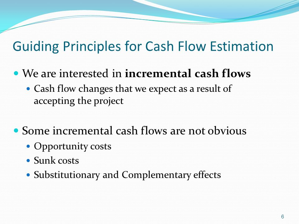 6 Guiding Principles for Cash Flow Estimation We are interested in incremental cash flows Cash flow changes that we expect as a result of accepting th
