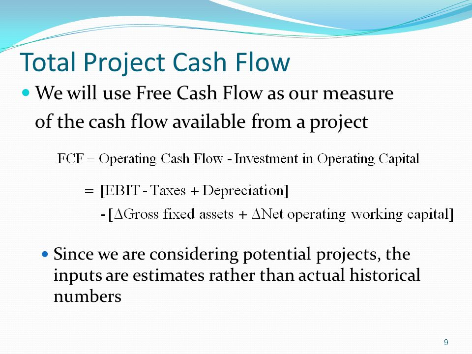 9 Total Project Cash Flow We will use Free Cash Flow as our measure of the cash flow available from a project Since we are considering potential proje